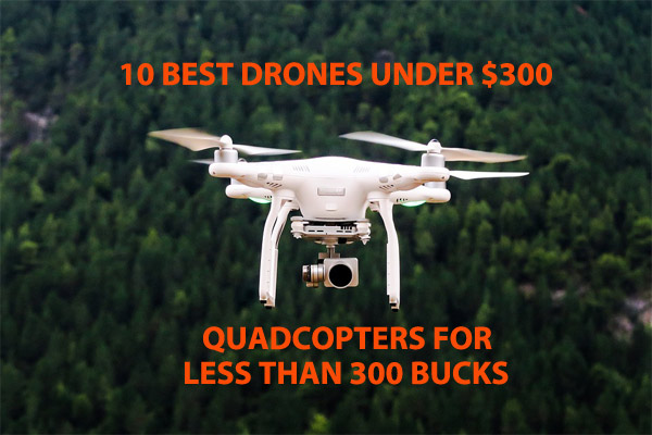 10 Best Drones Under $300-Quadcopter with FPV Camera